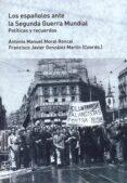 LOS ESPAÑOLES ANTE LA SEGUNDA GUERRA MUNDIAL: POLITICAS Y RECUERDOS di MORAL RONCAL, ANTONIO MANUEL