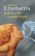 BEATRIZ Y LOS CUERPOS CELESTES (PREMIO NADAL 1998) di ETXEBARRIA, LUCIA