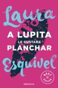 A LUPITA LE GUSTABA PLANCHAR de ESQUIVEL, LAURA