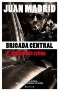 (PE) BRIGADA CENTRAL 2: ASUNTOS DE RUTINA de MADRID, JUAN