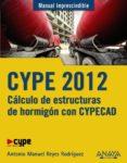 CYPE 2012: CALCULO DE ESTRUCTURAS DE HORMIGON CON CYPECAD (MANUAL IMPRESCINDIBLE) di REYES RODRIGUEZ, ANTONIO MANUEL