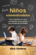 NIÑOS SOBREESTIMULADOS: COMO EDUCARLES SIN DAÑARLES Y PROTEGERLES DE LOS PELIGROS QUE ESCONDEN LAS NUEVAS TECNOLOGIAS di BANDERAS, ALICIA