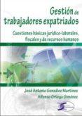 GESTION DE TRABAJADORES EXPATRIADOS: CUESTIONES BASICAS JURIDICO- LABORALES, FISCALES Y DE RECURSOS HUMANOS di ORTEGA GIMENEZ, ALFONSO