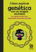 COMO EXPLICAR GENETICA CON UN DRAGON MUTANTE: LA CIENCIA MAS LOCA EXPLICADA DE FORMA SENCILLA di VV.AA.