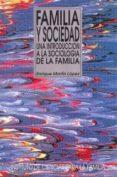 FAMILIA Y SOCIEDAD: UNA INTRODUCCION A LA SOCIOLOGIA DE LA FAMILI A de MARTIN LOPEZ, ENRIQUE