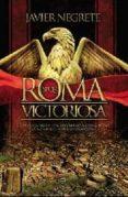 ROMA VICTORIOSA: COMO UNA ALDEA ITALIANA LLEGO A CONQUISTAR LA MI TAD DEL MUNDO CONOCIDO de NEGRETE, JAVIER