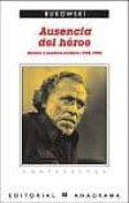 AUSENCIA DEL HEROE: RELATOS Y ENSAYOS INEDITOS (1946-1992) de BUKOWSKI, CHARLES   BUKOWSKI, CHARLES