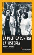 LA POLITICA CONTRA LA HISTORIA di TRONTI, MARIO