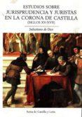 ESTUDIOS SOBRE JURISPRUDENCIA Y JURISTAS EN LA CORONA DE CASTILLA (SIGLOS XV-XVII) di DIOS, SALUSTIANO DE