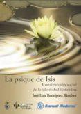 LA PSIQUE DE ISIS: CONSTRUCCION SOCIAL DE LA IDENTIDAD FEMENINA di RODRIGUEZ SANCHEZ, JOSE LUIS