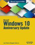 WINDOWS 10 ANNIVERSARY UPDATE (MANUAL IMPRESCINDIBLE) di DELGADO, JOSE MARIA