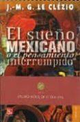 EL SUEÑO MEXICANO O EL PENSAMIENTO INTERRUMPIDO de LE CLEZIO, JEAN MARIE GUSTAVE